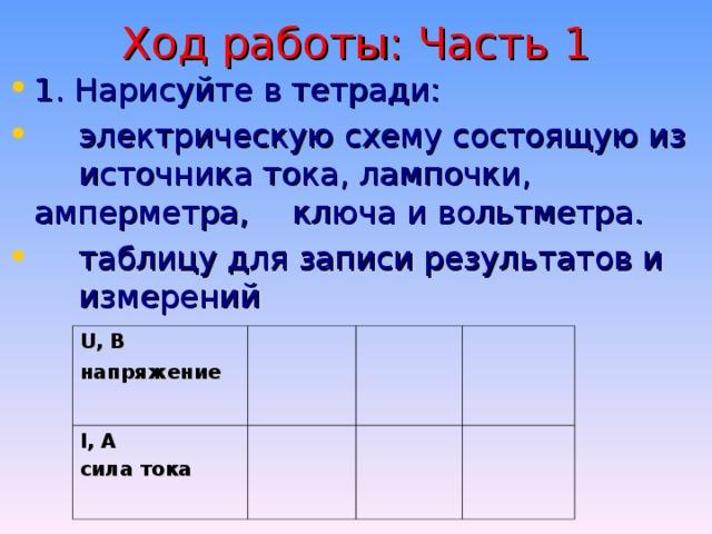 Ход работы: Часть 1 1. Нарисуйте в тетради: электрическую схему состоящую из источника тока, лампочки, амперметра, ключа и вольтметра. таблицу для записи результатов и измерений U, B напряжение I , А с ила тока