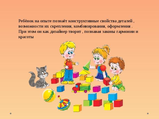 Ребёнок на опыте познаёт конструктивные свойства деталей , возможности их скрепления, комбинирования, оформления . При этом он как дизайнер творит , познавая законы гармонии и красоты