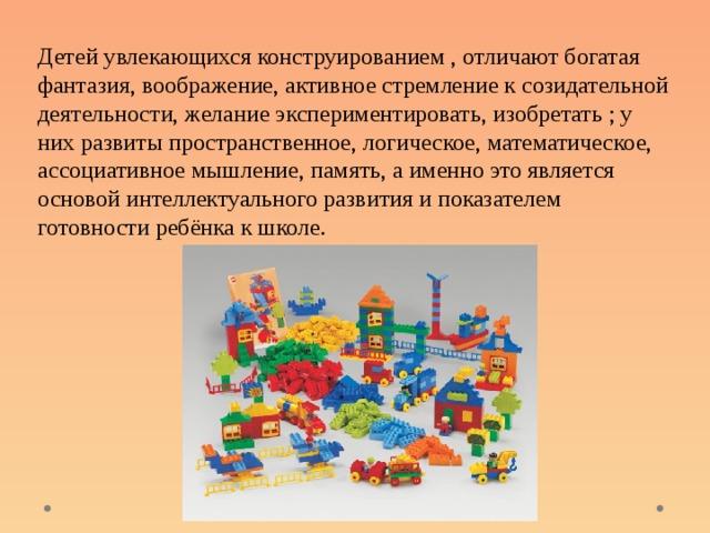 Детей увлекающихся конструированием , отличают богатая фантазия, воображение, активное стремление к созидательной деятельности, желание экспериментировать, изобретать ; у них развиты пространственное, логическое, математическое, ассоциативное мышление, память, а именно это является основой интеллектуального развития и показателем готовности ребёнка к школе.