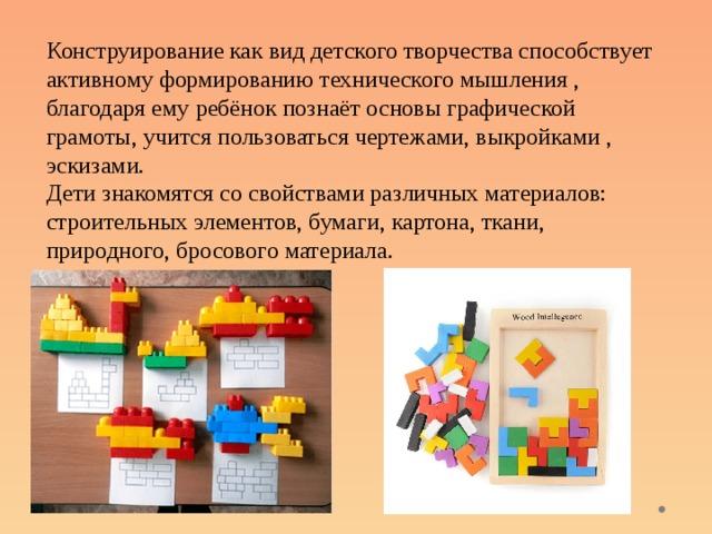 Конструирование как вид детского творчества способствует активному формированию технического мышления , благодаря ему ребёнок познаёт основы графической грамоты, учится пользоваться чертежами, выкройками , эскизами. Дети знакомятся со свойствами различных материалов: строительных элементов, бумаги, картона, ткани, природного, бросового материала.