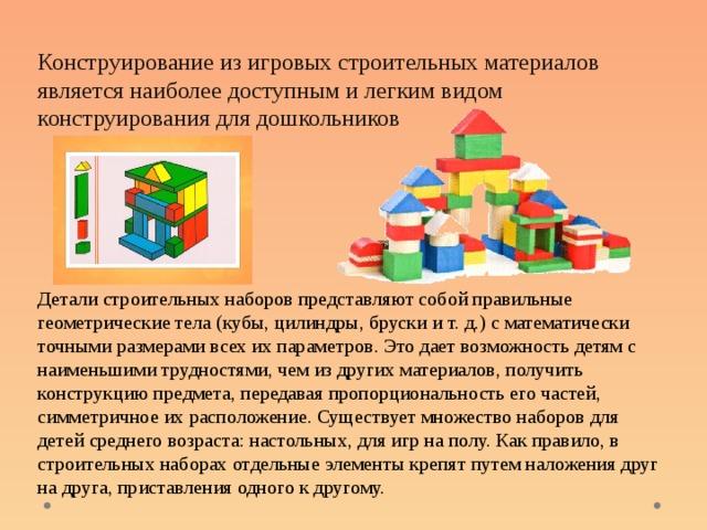 Конструирование из игровых строительных материалов является наиболее доступным и легким видом конструирования для дошкольников Детали строительных наборов представляют собой правильные геометрические тела (кубы, цилиндры, бруски и т. д.) с математически точными размерами всех их параметров. Это дает возможность детям с наименьшими трудностями, чем из других материалов, получить конструкцию предмета, передавая пропорциональность его частей, симметричное их расположение. Существует множество наборов для детей среднего возраста: настольных, для игр на полу. Как правило, в строительных наборах отдельные элементы крепят путем наложения друг на друга, приставления одного к другому.