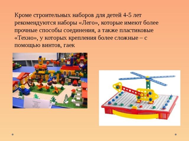 Кроме строительных наборов для детей 4-5 лет рекомендуются наборы «Лего», которые имеют более прочные способы соединения, а также пластиковые «Техно», у которых крепления более сложные – с помощью винтов, гаек