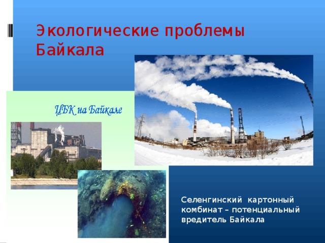 Экологические проблемы Байкала Селенгинский картонный комбинат – потенциальный вредитель Байкала