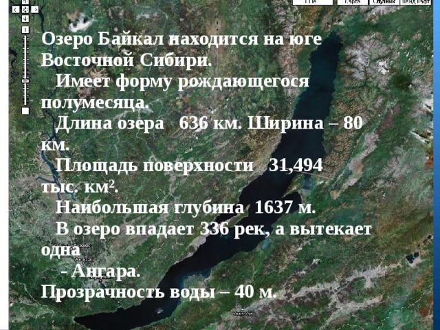 Озеро Байкал находится на юге Восточной Сибири.  Имеет форму рождающегося полумесяца.  Длина озера 636км. Ширина – 80 км.  Площадьповерхности 31,494 тыс.км².  Наибольшая глубина 1637м.  В озеро впадает 336 рек, а вытекает одна  - Ангара. Прозрачность воды – 40 м.