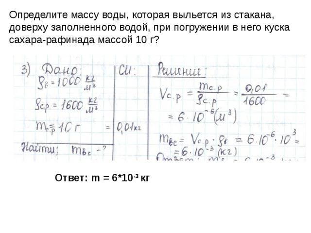 Определите массу воды, которая выльется из стакана, доверху заполненного водой, при погружении в него куска сахара-рафинада массой 10 г? Ответ: m = 6*10 -3 кг