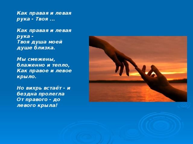 Как правая и левая рука - Твоя ...  Как правая и левая рука -  Твоя душа моей душе близка.   Мы смежены, блаженно и тепло,  Как правое и левое крыло.   Но вихрь встаёт - и бездна пролегла  От правого - до левого крыла!