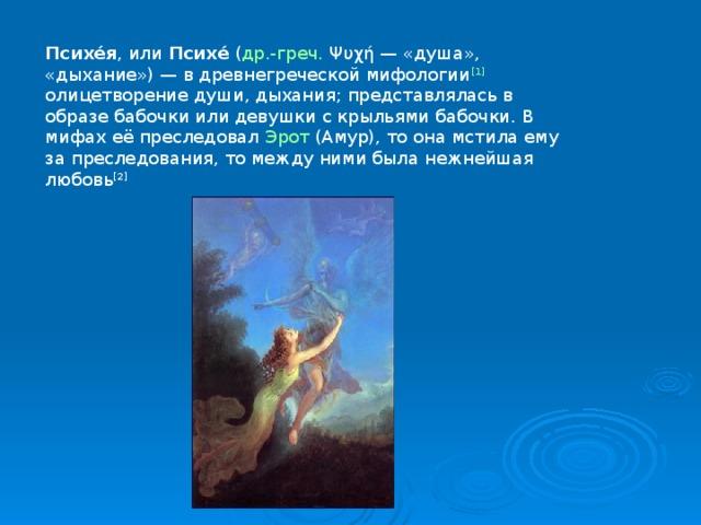 Психе́я , или Психе́ ( др.-греч. Ψυχή— «душа», «дыхание»)— в древнегреческой мифологии [1] олицетворение души, дыхания; представлялась в образе бабочки или девушки с крыльями бабочки. В мифах её преследовал Эрот (Амур), то она мстила ему за преследования, то между ними была нежнейшая любовь [2]