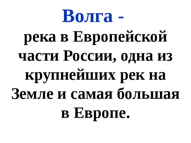 Волга - река в Европейской части России, одна из крупнейших рек на Земле и самая большая в Европе.