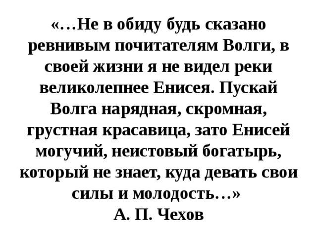 «…Не в обиду будь сказано ревнивым почитателям Волги, в своей жизни я не видел реки великолепнее Енисея. Пускай Волга нарядная, скромная, грустная красавица, зато Енисей могучий, неистовый богатырь, который не знает, куда девать свои силы и молодость…» А. П. Чехов