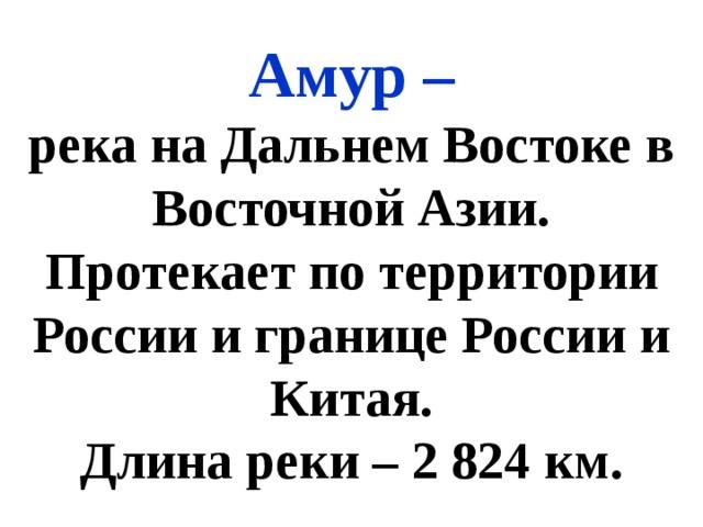 Амур – река на Дальнем Востоке в Восточной Азии. Протекает по территории России и границе России и Китая. Длина реки – 2 824 км.