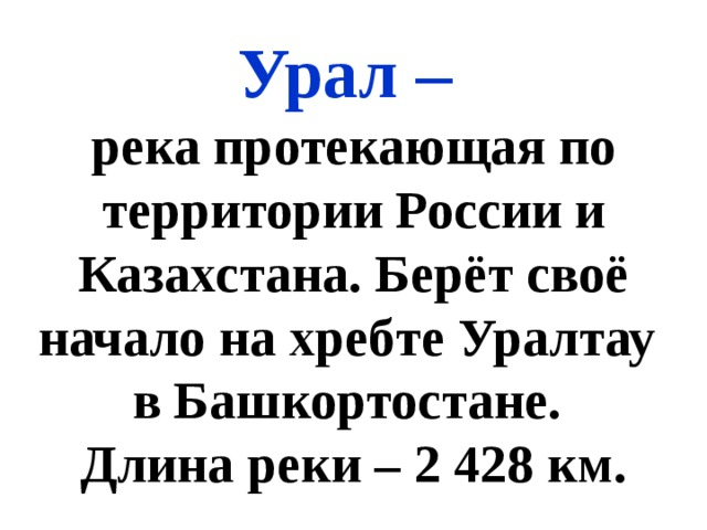 Урал – река протекающая по территории России и Казахстана. Берёт своё начало на хребте Уралтау в Башкортостане. Длина реки – 2 428 км.