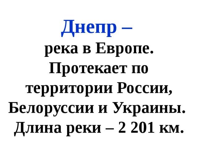 Днепр – река в Европе. Протекает по территории России, Белоруссии и Украины. Длина реки – 2 201 км.