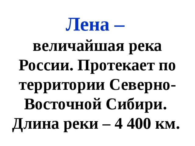Лена – величайшая река России. Протекает по территории Северно-Восточной Сибири. Длина реки – 4 400 км.