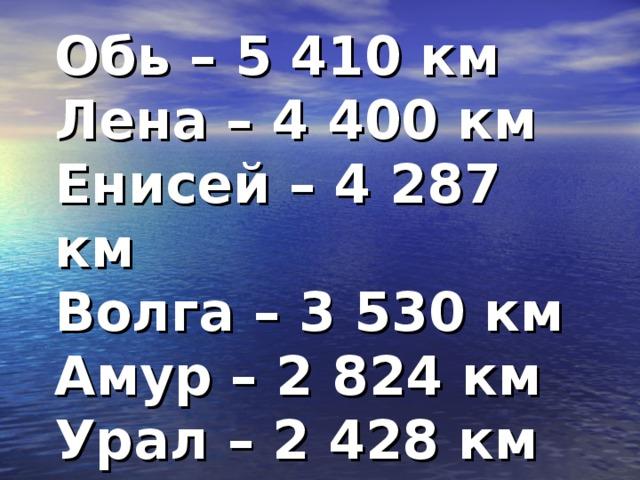 Обь – 5 410 км Лена – 4 400 км Енисей – 4 287 км Волга – 3 530 км Амур – 2 824 км Урал – 2 428 км Днепр – 2 200 км