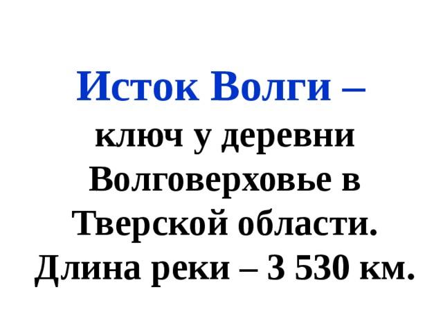 Исток Волги – ключ у деревни Волговерховье в Тверской области. Длина реки – 3 530 км.