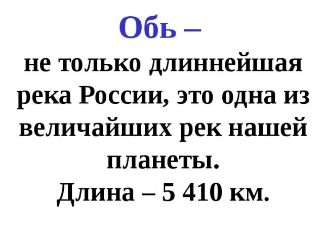Обь – не только длиннейшая река России, это одна из величайших рек нашей планеты. Длина – 5 410 км .
