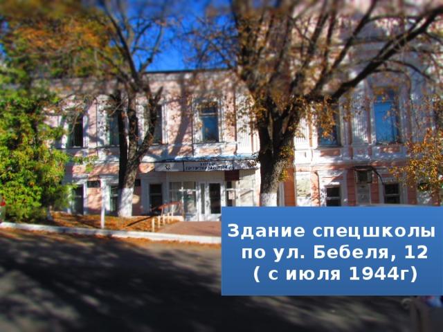 Здание спецшколы  по ул. Бебеля, 12  ( с июля 1944г)