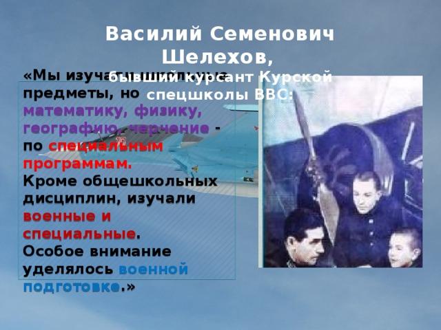 Василий Семенович Шелехов ,  бывший курсант Курской спецшколы ВВС:   «Мы изучали школьные предметы, но математику, физику, географию, черчение - по специальным программам.  Кроме общешкольных дисциплин, изучали военные и специальные .  Особое внимание уделялось военной подготовке .»