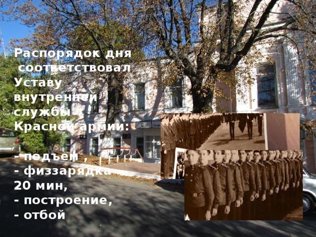 Распорядок дня соответствовал Уставу  внутренней службы  Красной армии:  - подъем ,  - физзарядка 20 мин,  - построение,  - отбой
