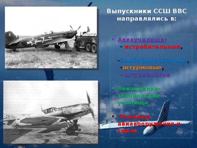 Выпускники ССШ ВВС направлялись в: Авиаучилища :  - истребительные ,  - бомбардировочные ,  - штурмовые ,  - штурманские Авиационно-технические училища   Училища авиавооружения и связи.