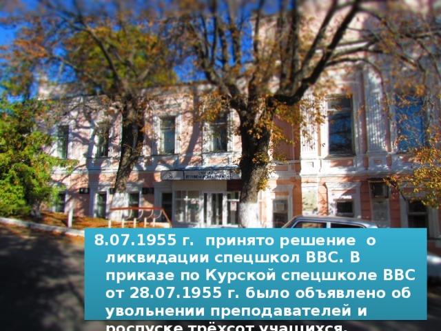 8.07.1955 г. принято решение о ликвидации спецшкол ВВС. В приказе по Курской спецшколе ВВС от 28.07.1955 г. было объявлено об увольнении преподавателей и роспуске трёхсот учащихся.