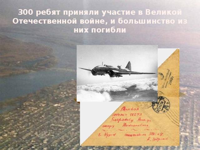 300 ребят приняли участие в Великой Отечественной войне, и большинство из них погибли