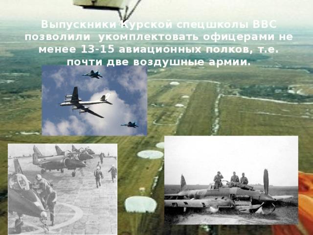 Выпускники Курской спецшколы ВВС позволили укомплектовать офицерами не менее 13-15 авиационных полков, т.е. почти две воздушные армии.