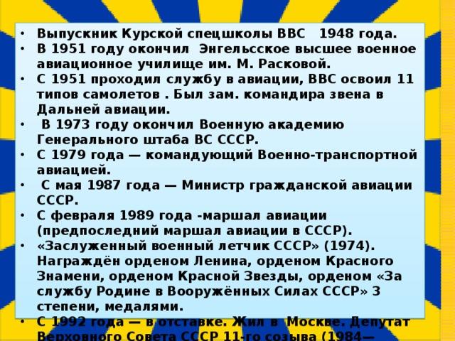 Выпускник Курской спецшколы ВВС 1948 года. В 1951 году окончил Энгельсское высшее военное авиационное училище им. М. Расковой. С 1951 проходил службу в авиации, ВВС освоил 11 типов самолетов . Был зам. командира звена в Дальней авиации.  В 1973 году окончил Военную академию Генерального штаба ВС СССР. С 1979 года— командующий Военно-транспортной авиацией.  С мая 1987 года— Министр гражданской авиации СССР. С февраля 1989 года -маршал авиации (предпоследний маршал авиации в СССР). «Заслуженный военный летчик СССР» (1974). Награждён орденом Ленина, орденом Красного Знамени, орденом Красной Звезды, орденом «За службу Родине в Вооружённых Силах СССР» 3 степени, медалями. С 1992 года— в отставке. Жил в Москве. Депутат Верховного Совета СССР 11-го созыва (1984—1989). Умер 7 декабря 2005 г в Москве.