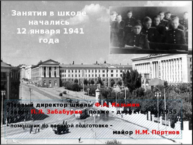 Занятия в школе начались  12 января 1941 года Первый директор школы Ф.А. Казьмин ,  завуч П.Л. Забабурин ( позже – директор до 1955 г)  помощник по военной подготовке –  майор Н.М. Портнов