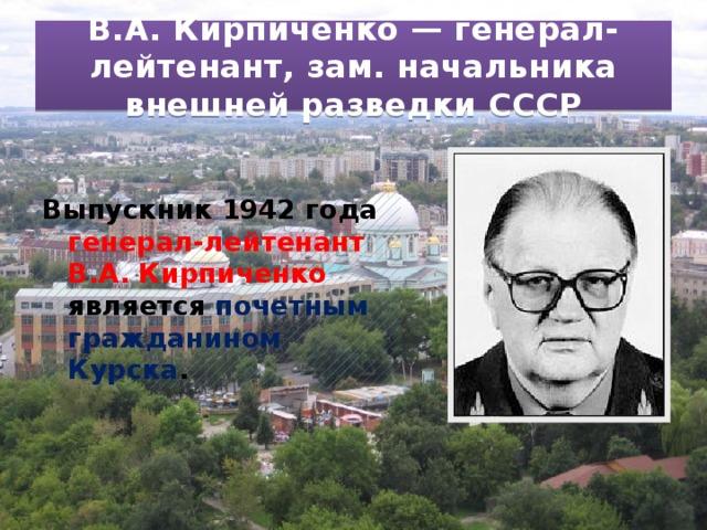В.А. Кирпиченко — генерал-лейтенант, зам. начальника внешней разведки СССР Выпускник 1942 года генерал-лейтенант В.А. Кирпиченко является почетным гражданином Курска .