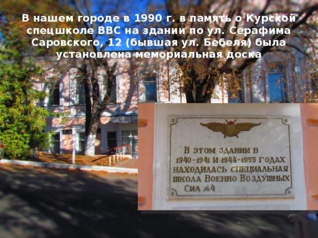 В нашем городе в 1990 г. в память о Курской спецшколе ВВС на здании по ул. Серафима Саровского, 12 (бывшая ул. Бебеля) была установлена мемориальная доска