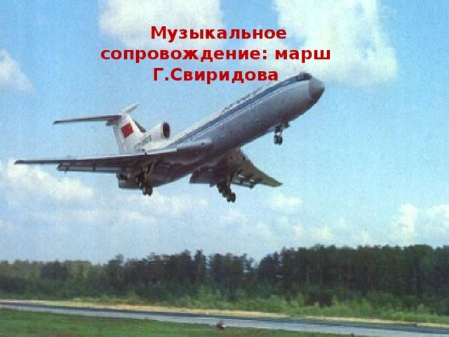 Музыкальное сопровождение: марш Г.Свиридова