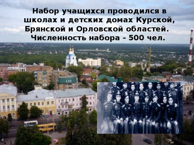 Набор учащихся проводился в школах и детских домах Курской, Брянской и Орловской областей. Численность набора - 500 чел.