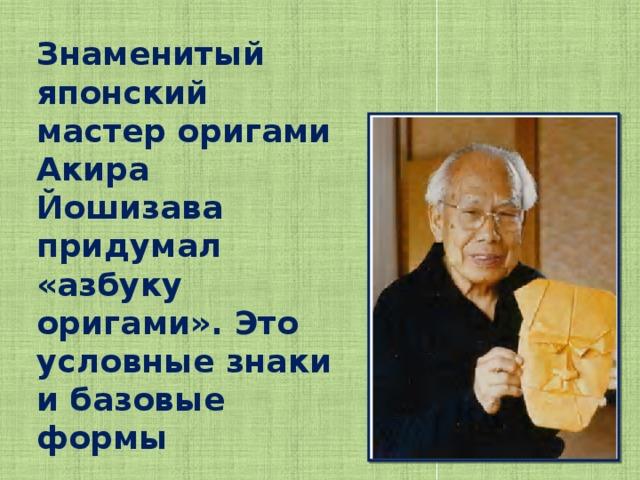 Знаменитый японский мастер оригами Акира Йошизава придумал «азбуку оригами». Это условные знаки и базовые формы