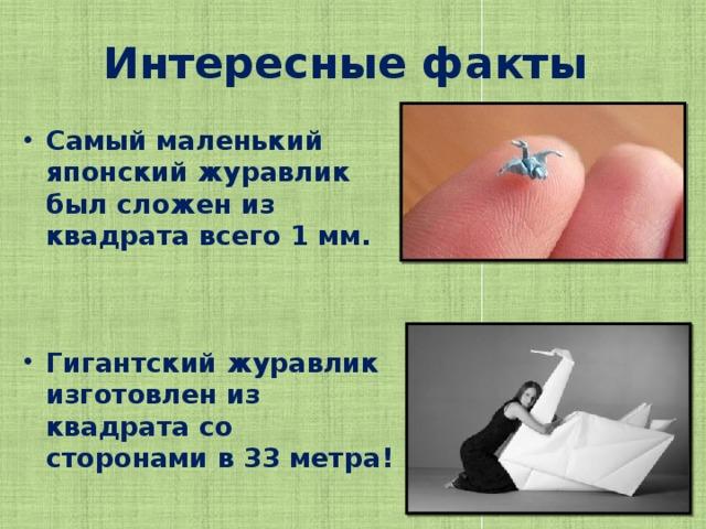 Интересные факты  Самый маленький японский журавлик был сложен из квадрата всего 1 мм.    Гигантский журавлик изготовлен из квадрата со сторонами в 33 метра!