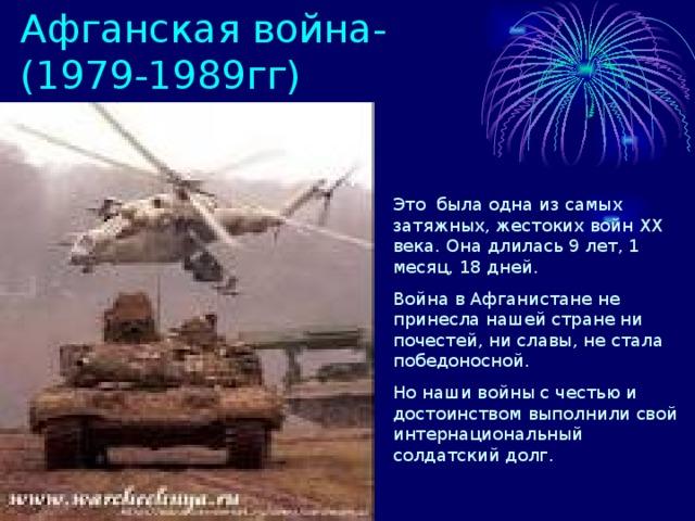 Афганская война-(1979-1989гг) Это была одна из самых затяжных, жестоких войн XX века. Она длилась 9 лет, 1 месяц, 18 дней. Война в Афганистане не принесла нашей стране ни почестей, ни славы, не стала победоносной. Но наши войны с честью и достоинством выполнили свой интернациональный солдатский долг.