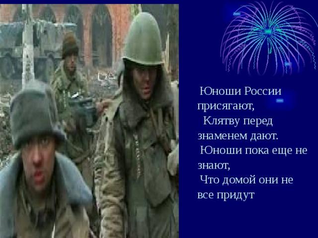 Юноши России присягают,  Клятву перед знаменем дают.  Юноши пока еще не знают,  Что домой они не все придут