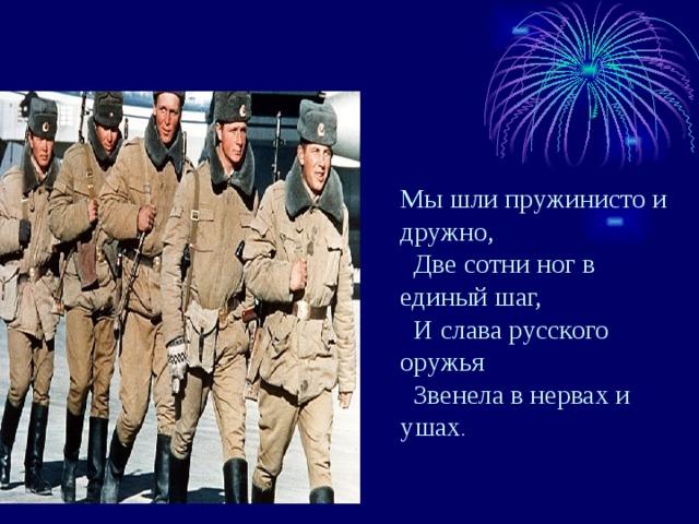 Мы шли пружинисто и дружно,  Две сотни ног в единый шаг,  И слава русского оружья  Звенела в нервах и ушах .