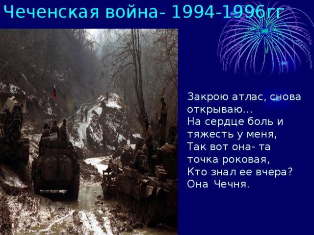 Чеченская война- 1994-1996гг Закрою атлас, снова открываю… На сердце боль и тяжесть у меня, Так вот она- та точка роковая, Кто знал ее вчера? Она  Чечня.