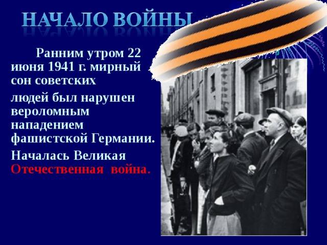 Ранним утром 22 июня 1941 г. мирный сон советских людей был нарушен вероломным нападением фашистской Германии. Началась Великая Отечественная война .