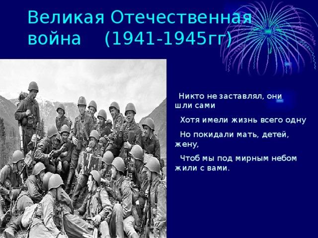 Великая Отечественная война (1941-1945гг)  Никто не заставлял, они шли сами  Хотя имели жизнь всего одну  Но покидали мать, детей, жену,  Чтоб мы под мирным небом жили с вами.