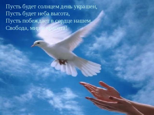 Пусть будет солнцем день украшен, Пусть будет неба высота, Пусть побеждает в сердце нашем. Свобода, мир и красота!