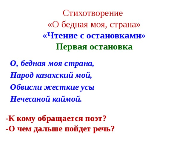 Стихотворение  «О бедная моя, страна»  «Чтение с остановками»  Первая остановка   О, бедная моя страна, Народ казахский мой, Обвисли жесткие усы Нечесаной каймой.  -К кому обращается поэт? -О чем дальше пойдет речь?