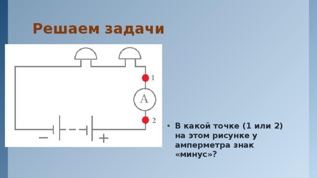 Решаем задачи В какой точке (1 или 2) на этом рисунке у амперметра знак «минус»?