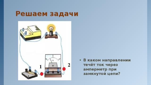 Решаем задачи В каком направлении течёт ток через амперметр при замкнутой цепи?
