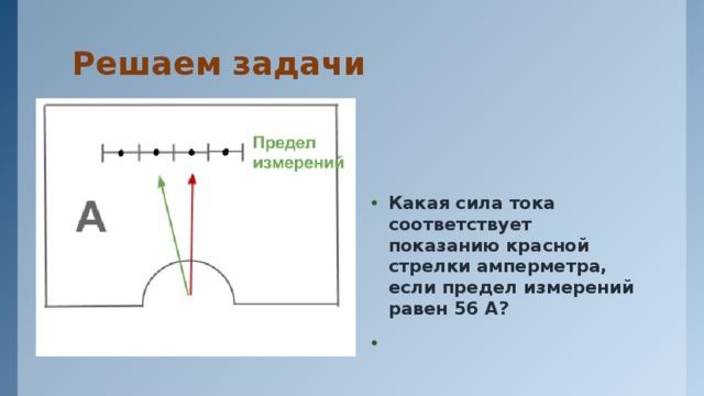 Решаем задачи Какая сила тока соответствует показанию красной стрелки амперметра, если предел измерений равен 56 А?