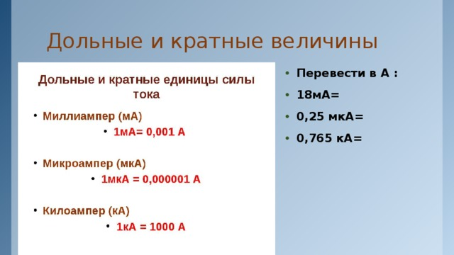 Дольные и кратные величины Перевести в А : 18мА= 0,25 мкА= 0,765 кА=