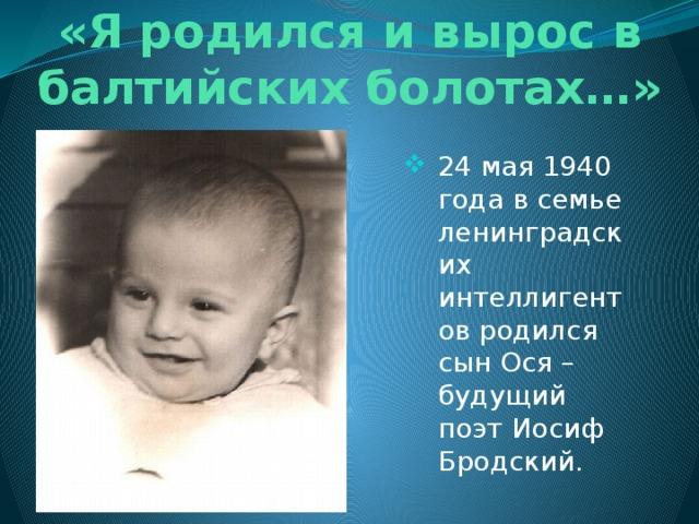 «Я родился и вырос в балтийских болотах…» 24 мая 1940 года в семье ленинградских интеллигентов родился сын Ося – будущий поэт Иосиф Бродский.