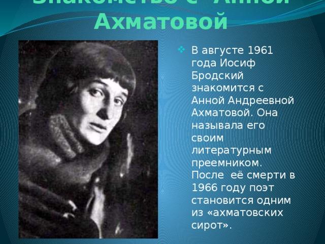 Знакомство с Анной Ахматовой В августе 1961 года Иосиф Бродский знакомится с Анной Андреевной Ахматовой. Она называла его своим литературным преемником. После её смерти в 1966 году поэт становится одним из «ахматовских сирот».