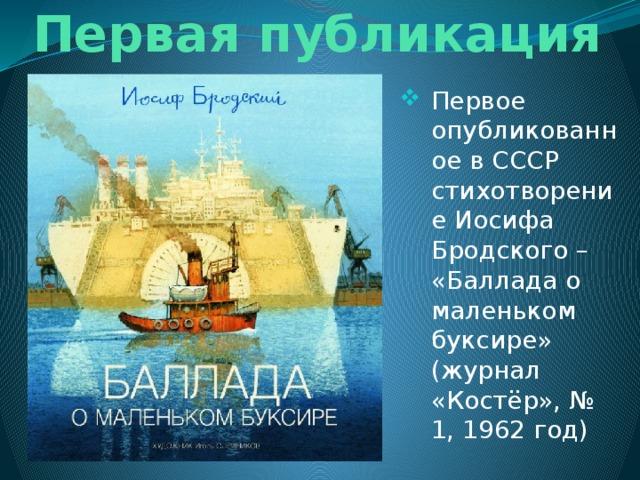 Первая публикация Первое опубликованное в СССР стихотворение Иосифа Бродского – «Баллада о маленьком буксире» (журнал «Костёр», № 1, 1962 год)